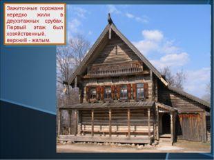 Зажиточные горожане нередко жили в двухэтажных срубах. Первый этаж был хозяйс