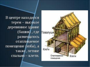 В центре находился терем – высокое деревянное здание (башня) , где размещалос