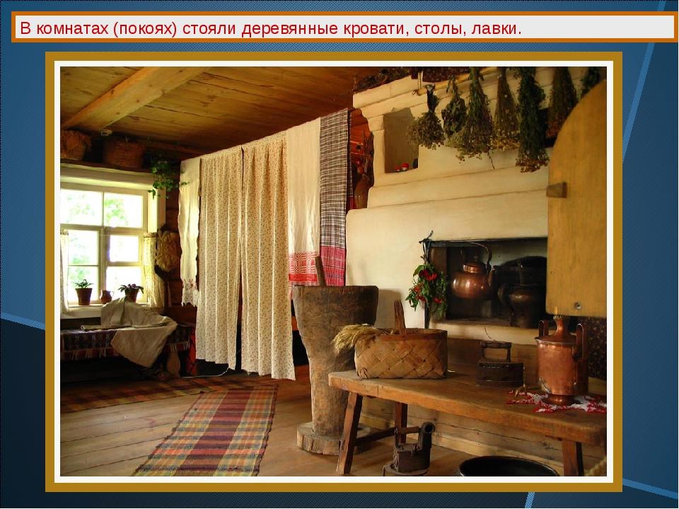 В комнатах (покоях) стояли деревянные кровати, столы, лавки.