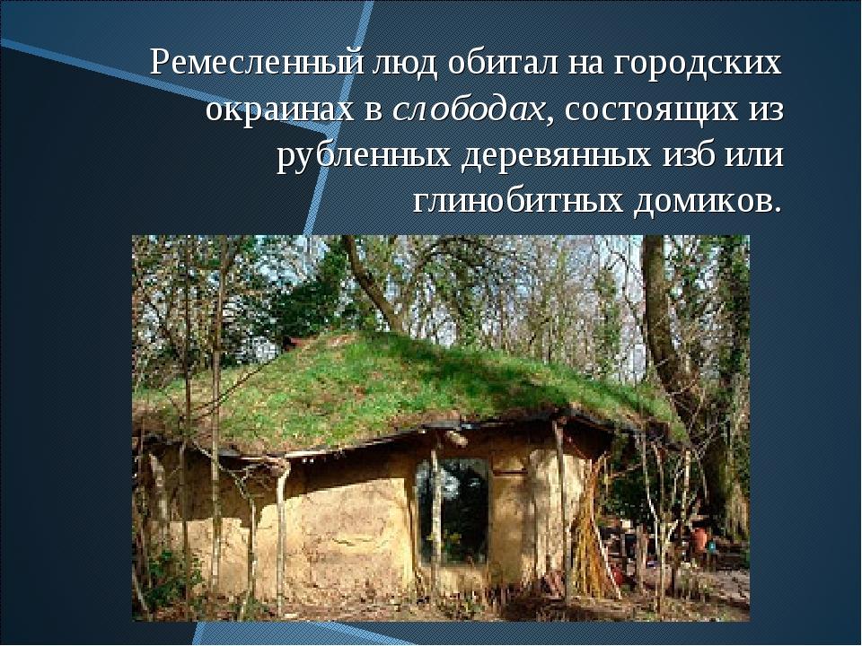 Ремесленный люд обитал на городских окраинах в слободах, состоящих из рубленн...