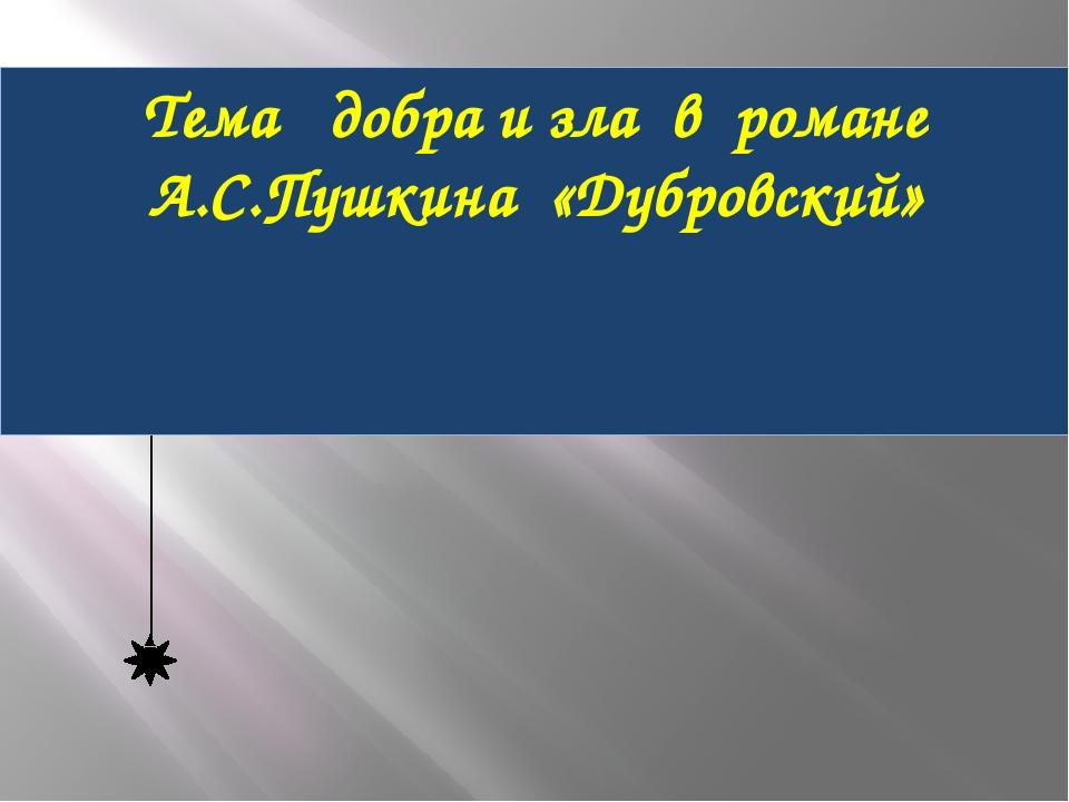 Тема добра и зла в романе А.С.Пушкина «Дубровский»