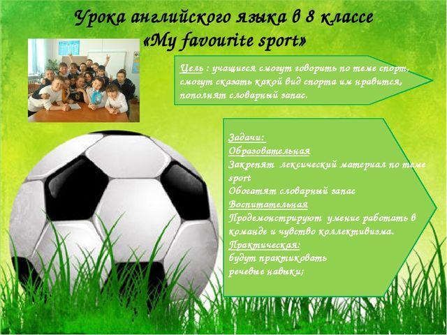Урока английского языка в 8 классе «My favourite sport» Цель : учащиеся смогу...