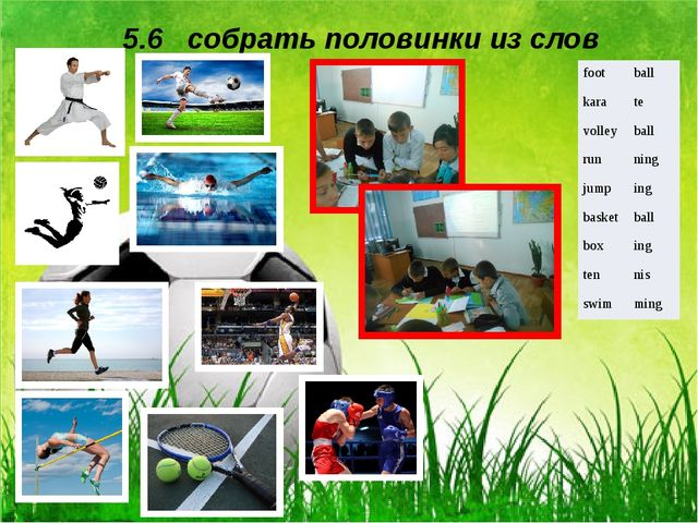 5.6 собрать половинки из слов foot ball kara te volley ball run ning jump ing...