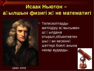 * Исаак Ньютон – ағылшын физигі және математигі Телескоптарды жетілдіру жұмыс