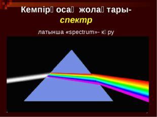 * Кемпірқосақ жолақтары- спектр латынша «spectrum»- көру