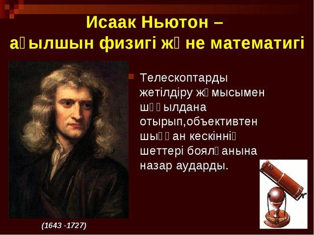 * Исаак Ньютон – ағылшын физигі және математигі Телескоптарды жетілдіру жұмыс...