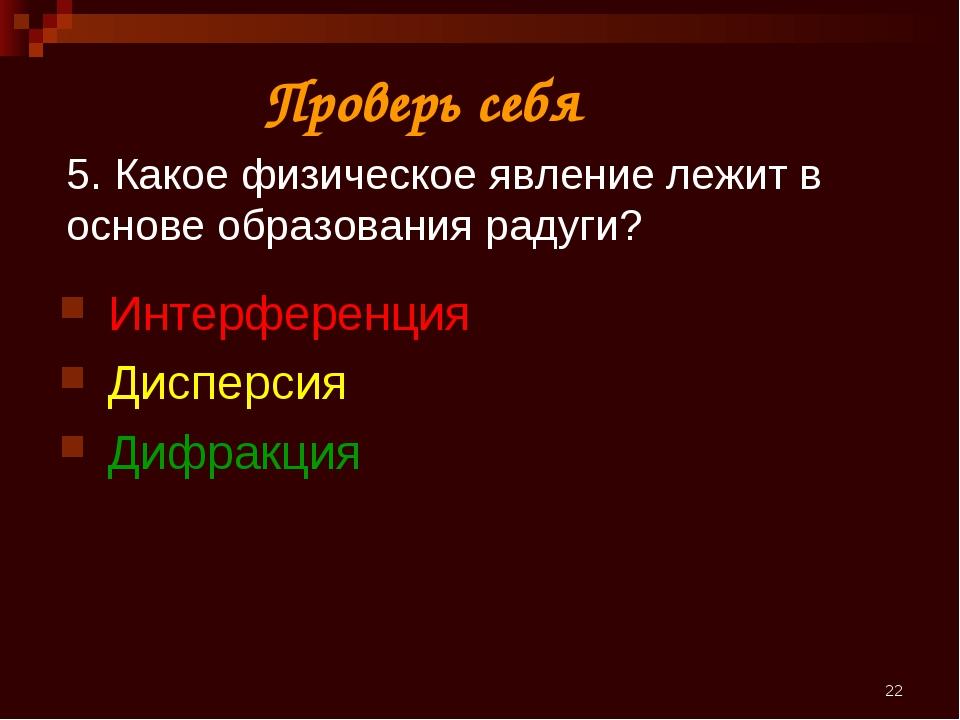 * 5. Какое физическое явление лежит в основе образования радуги? Интерференци...