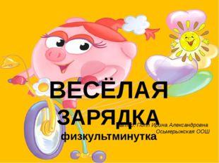 автор: Попп Ирина Александровна Осьмерыжская ООШ ВЕСЁЛАЯ ЗАРЯДКА физкультмин