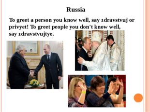 Russia To greet a person you know well, say zdravstvuj or privyet! To greet