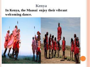 Kenya In Kenya, the Maasai enjoy their vibrant welcoming dance.