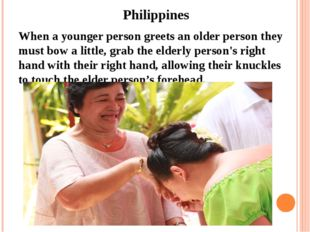 Philippines When a younger person greets an older person they must bow a lit