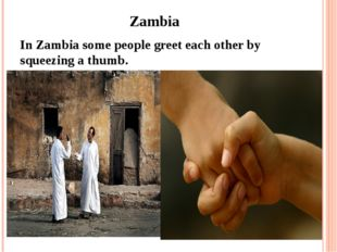 Zambia In Zambia some people greet each other by squeezing a thumb.