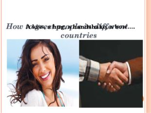 How to greet people in different countries A kiss, a hug, a handshake, a bow….