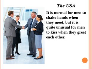 The USA  It is normal for men to shake hands when they meet, but it is quite