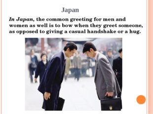 Japan In Japan, the common greeting for men and women as well is to bow when