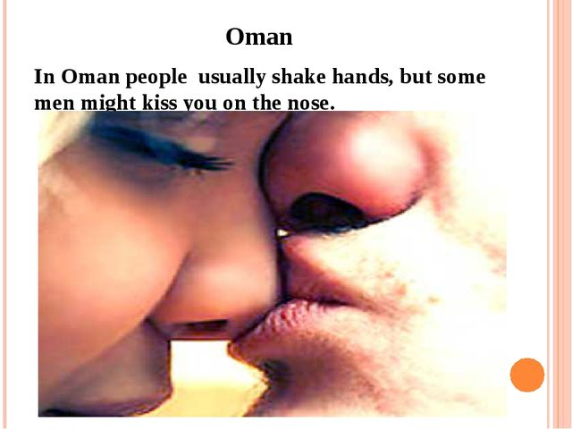 Oman In Oman people usually shake hands, but some men might kiss you on the...