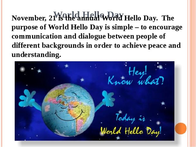 World Hello Day November, 21 is the annual World Hello Day.  The purpose of W...