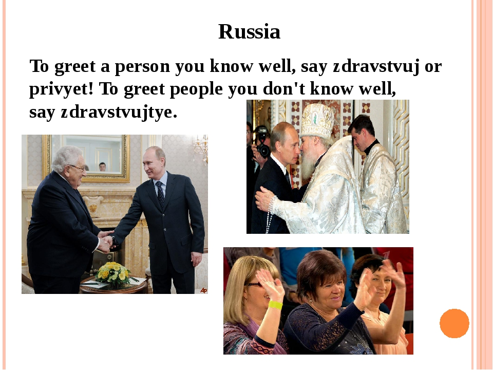 Russia To greet a person you know well, say zdravstvuj or privyet! To greet...