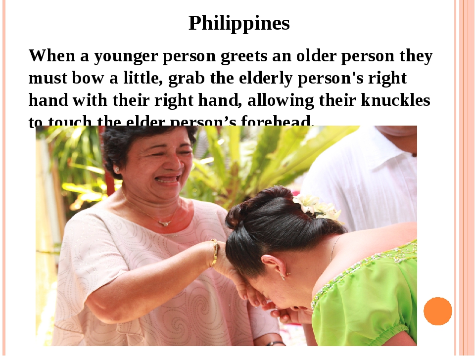 Philippines When a younger person greets an older person they must bow a lit...