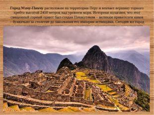 Город Мачу-Пикчурасположен на территории Перу и венчает вершину горного хреб