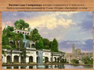 Висячие сады Семирамиды, которые создавались в VI веке до н.э., были разрушен