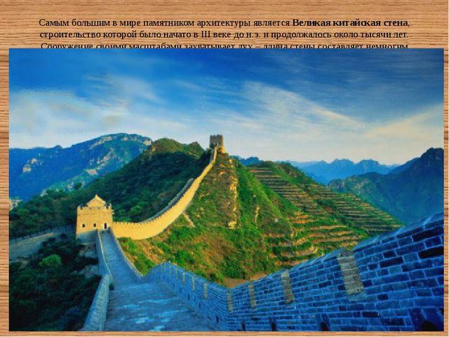 Самым большим в мире памятником архитектуры являетсяВеликая китайская стена,...