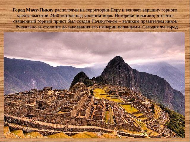 Город Мачу-Пикчурасположен на территории Перу и венчает вершину горного хреб...