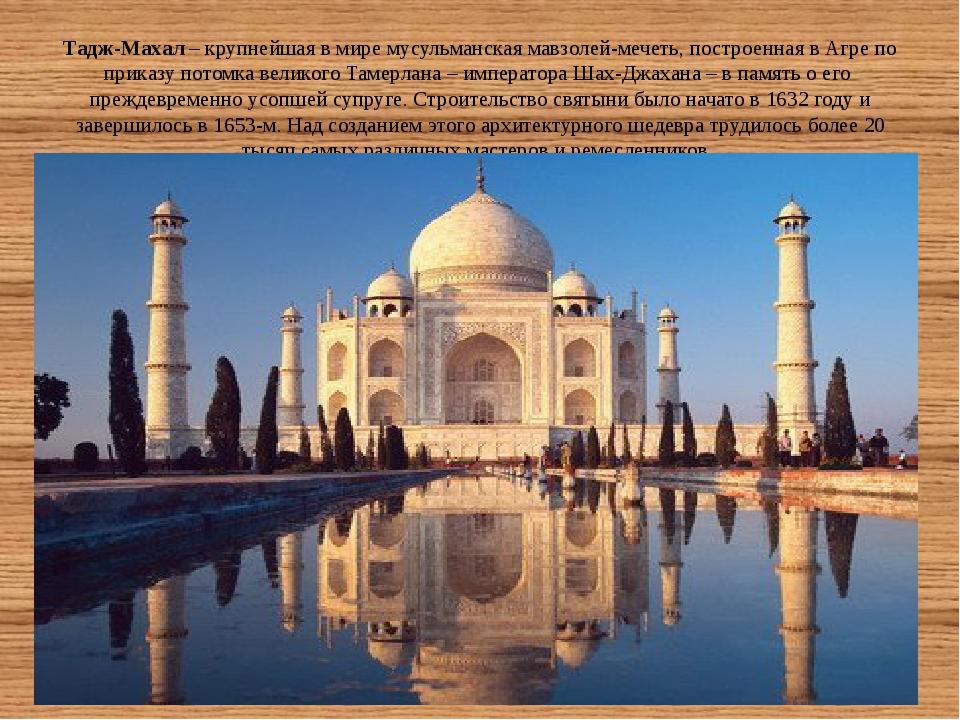 Тадж-Махал– крупнейшая в мире мусульманская мавзолей-мечеть, построенная в А...