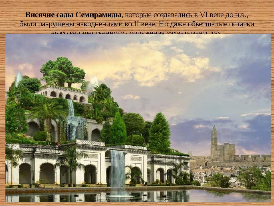 Висячие сады Семирамиды, которые создавались в VI веке до н.э., были разрушен...