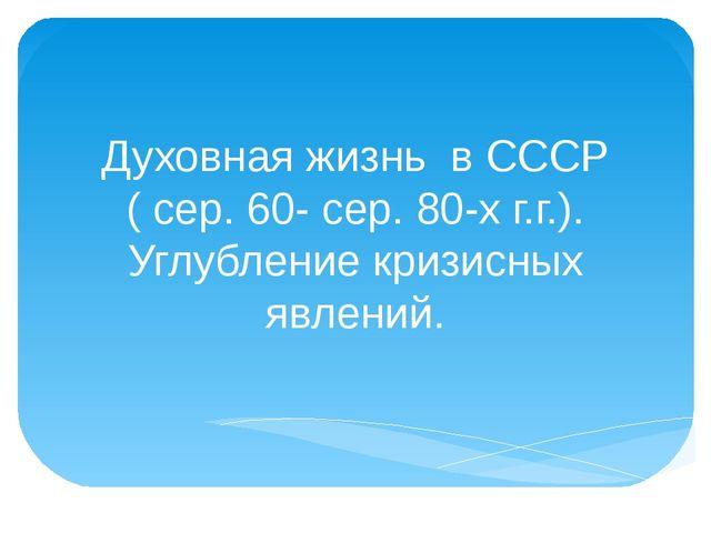 Духовная жизнь в СССР ( сер. 60- сер. 80-х г.г.). Углубление кризисных явлений.