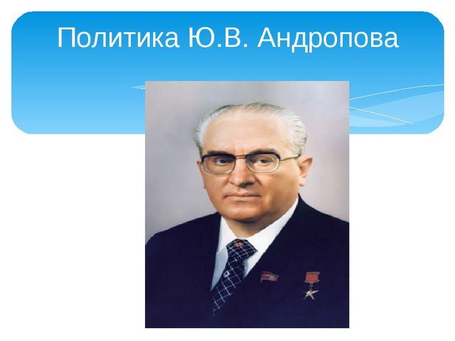 Политика Ю.В. Андропова
