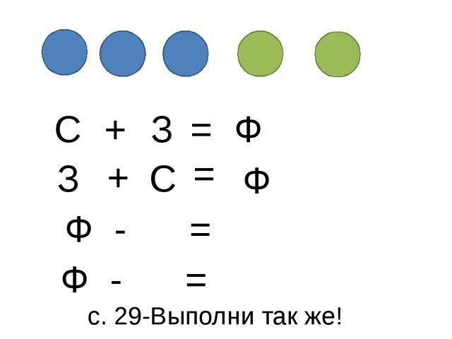 С + З = Ф Ф З + С = Ф - = Ф - = с. 29-Выполни так же!