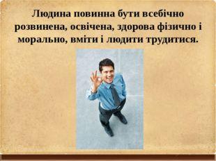 Людина повинна бути всебічно розвинена, освічена, здорова фізично і морально,