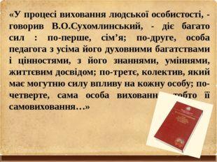 «У процесі виховання людської особистості, - говорив В.О.Сухомлинський, - діє
