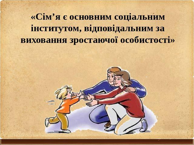«Сім'я є основним соціальним інститутом, відповідальним за виховання зростаюч...