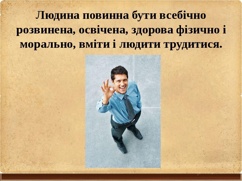Людина повинна бути всебічно розвинена, освічена, здорова фізично і морально,...