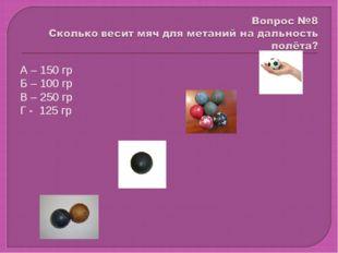 А – 150 гр Б – 100 гр В – 250 гр Г - 125 гр