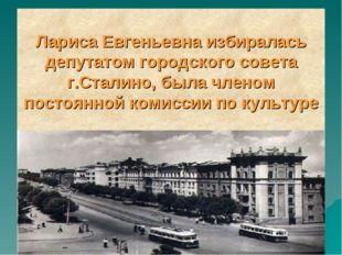 Лариса Евгеньевна избиралась депутатом городского совета г.Сталино, была член