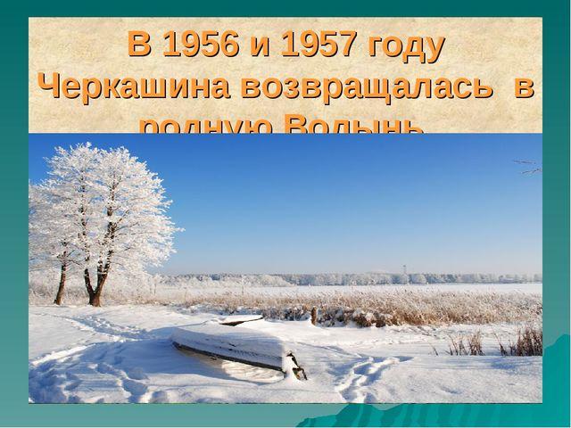 В 1956 и 1957 году Черкашина возвращалась в родную Волынь.