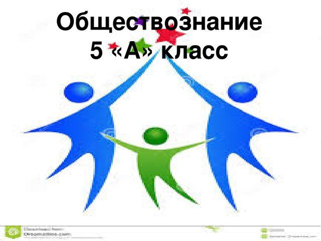 Обществознание 5 «А» класс Учитель обществознания НЧОУ гимназии «Росток» Яков...