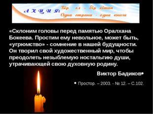 «Склоним головы перед памятью Оралхана Бокеева. Простим ему невольное, может