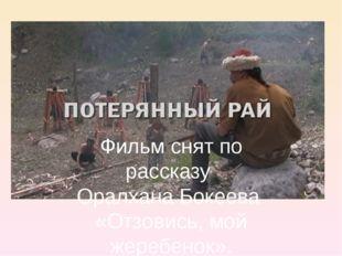 Фильм снят по рассказу Оралхана Бокеева «Отзовись, мой жеребенок».