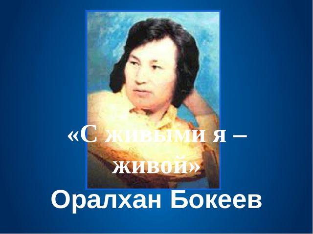 «С живыми я – живой» Оралхан Бокеев