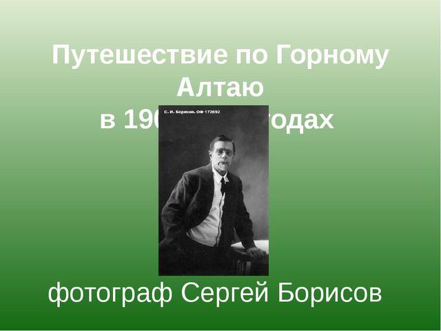 Путешествие по Горному Алтаю в 1907-1914 годах фотограф Сергей Борисов