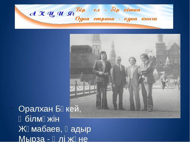 Оралхан Бөкей, Әбілмәжін Жұмабаев, Қадыр Мырза - Әлі және Сағат Әшімбаев