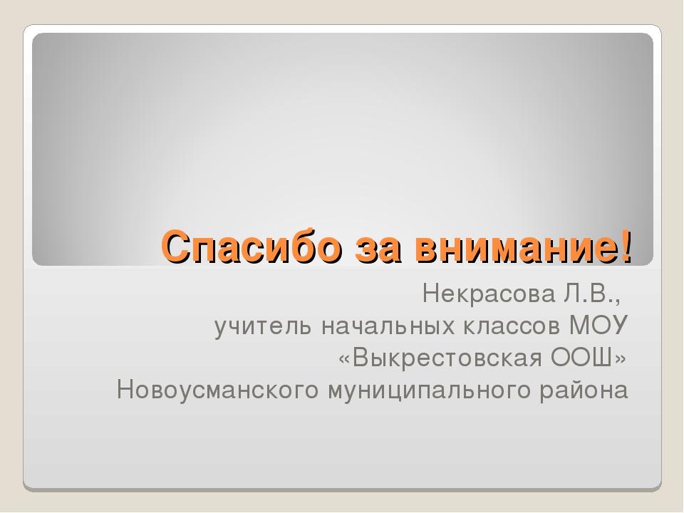 Спасибо за внимание! Некрасова Л.В., учитель начальных классов МОУ «Выкрестов...