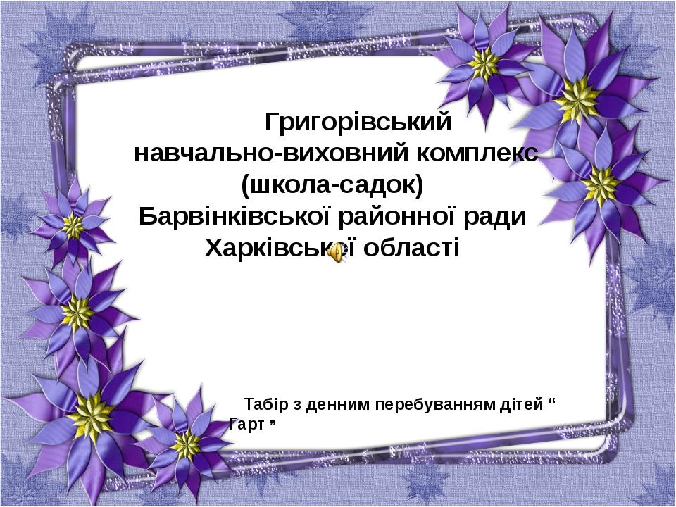 Григорівський навчально-виховний комплекс (школа-садок) Барвінківської район...