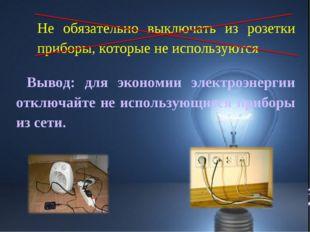 Вывод: для экономии электроэнергии отключайте не использующиеся приборы из се