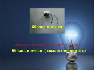 0,001 кВт * 24ч * 30 дней = 0,72 кВт*ч * 0,92 руб. = 66 коп. в месяц ( можно