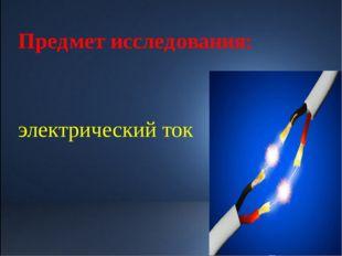 Предмет исследования: электрический ток